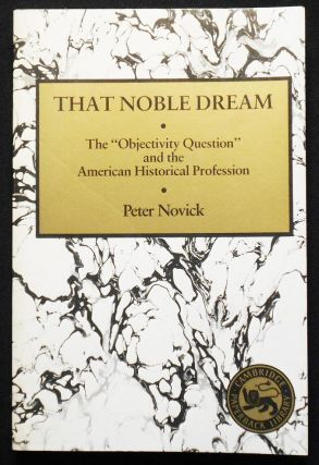 "That Noble Dream: The ""Objectivity Question"" and the American Historical Profession. Peter Novick"