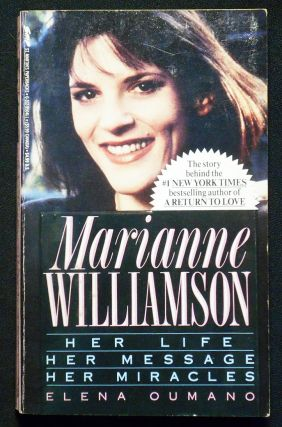 Marianne Williamson: Her Life Her Message Her Miracles. Elena Oumano
