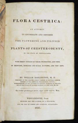 Flora Cestrica: An Attempt to Enumberate and Describe the Flowering and Filicoid Plants of Chester County, in the State of Pennsylvania; With Brief Notices of Their Properties, and Uses, in Medicine, Domestic and Rural Economy, and the Arts