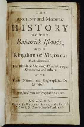 The Ancient and Modern History of the Balearick Islands; Or of the Kingdom of Majorca: Which Comprehends the Islands of Majorca, Minorca, Yviça, Formentera and others; With Their Natural and Geographical Description; Translated from the Original Spanish
