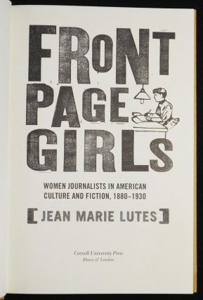 Front Page Girls: Women Journalists in American Culture and Fiction, 1880-1930. Jean Marie Lutes