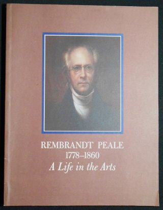 Rembrandt Peale 1778-1860: A Life in the Arts; An Exhibition at The Historical Society of...