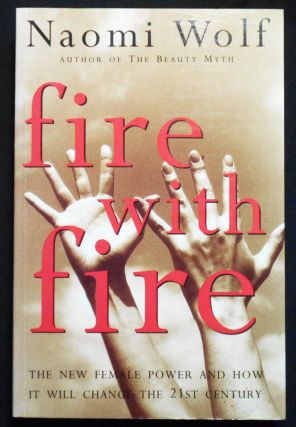 Fire with Fire: The New Female Power And How It Will Change the 21st Century. Naomi Wolf