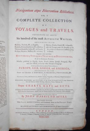 Navigantium atque Itinerantium Bibliotheca. Or, A Complete Collection of Voyages and Travels; Consisting of above Six Hundred of the most Authentic Writers ... Originally published by John Harris ... Now carefully revised, with large additions, and continued down to the present time; including particular accounts of the manufactures and commerce of each country