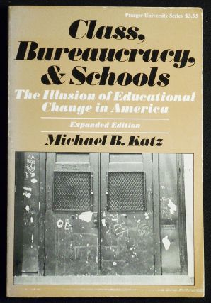 Class, Bureaucracy, and Schools: The Illusion of Educational Change in America -- Expanded...