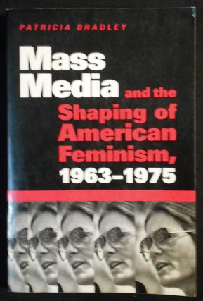 Mass Media and the Shaping of American Feminism 1963-1975. Patricia Bradley