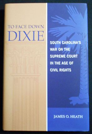 To Face Down Dixie: South Carolina's War on the Supreme Court in the Age of Civil Rights. James...