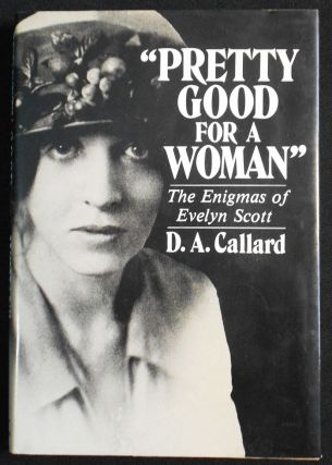 """Pretty Good for a Woman"": The Enigmas of Evelyn Scott. D. A. Callard"