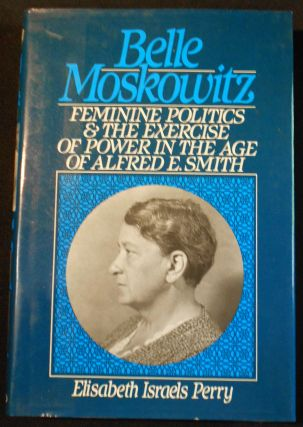 Belle Moskowitz: Feminine Politics and the Exercise of Power in the Age of Alfred E. Smith....