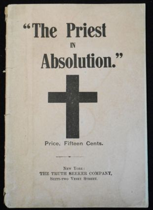 The Priest in Absolution: A Criticism and Denunciation, with a Review of the System of...