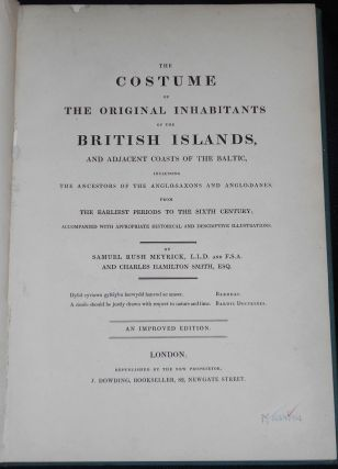 The Costume of the Original Inhabitants of the British Islands, and Adjacent Coasts of the Baltic, including the Ancestors of the Anglo-Saxons and Anglo-Danes, from the Earliest Periods to the Sixth Century; Accompanied with Appropriate Historical and Descriptive Illustrations by Samuel Rush Meyrick and Charles Hamilton Smith [provenance: Charles John Kean]