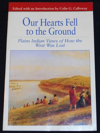 Our Hearts Fell to the Ground: Plains Indian Views of How the West Was Lost. Colin G. Calloway