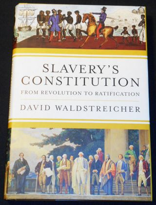 Slavery's Constitution: From Revolution to Ratification. David Waldstreicher