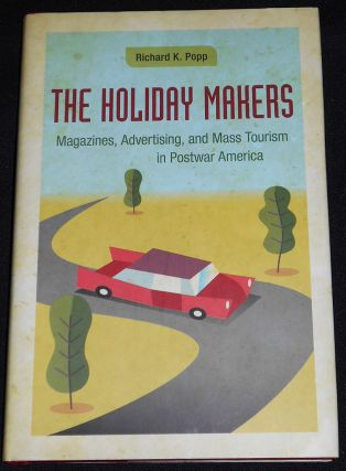 The Holiday Makers: Magazines, Advertising, and Mass Tourism in Postwar America. Richard K. Popp