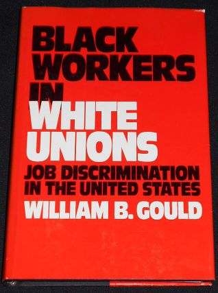 Black Workers in White Unions: Job Discrimination in the United States. William B. Gould