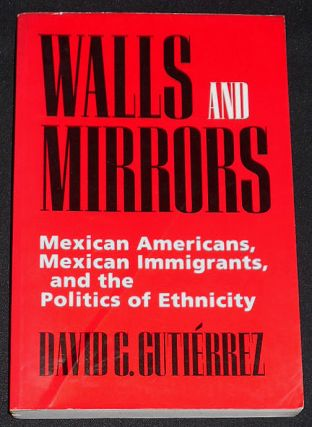 Walls and Mirrors: Mexican Americans, Mexican Immigrants, and the Politics of Ethnicity. David G....