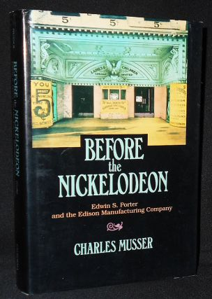 Before the Nickelodeon: Edwin S. Porter and the Edison Manufacturing Company. Charles Musser