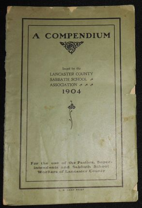 A Compendium Issued by the Lancaster County Sabbath School Association 1904: For the use of the...