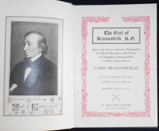 The Earl of Beaconsfield, K. G.: Keys to the Famous Characters Delineated in his Historical Romances, with Portraits and Biographies, Supplemented by a Critical Appreciation of Lord Beaconsfield by Dr. H. Pereira Mendes and Miscellaneous Addenda by Robert Arnot