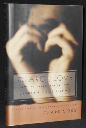 The Arc of Love: An Anthology of Lebian Love Poems; Edited with an Introduction by Clare Coss....